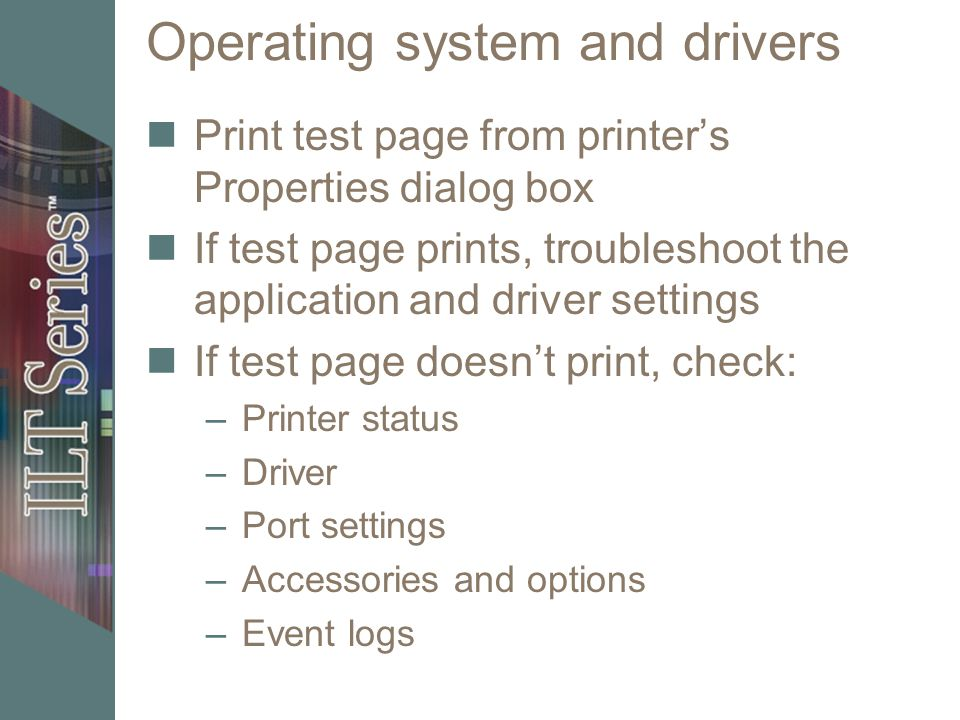 Operating system and drivers Print test page from printers Properties dialog box If test page prints, troubleshoot the application and driver settings
