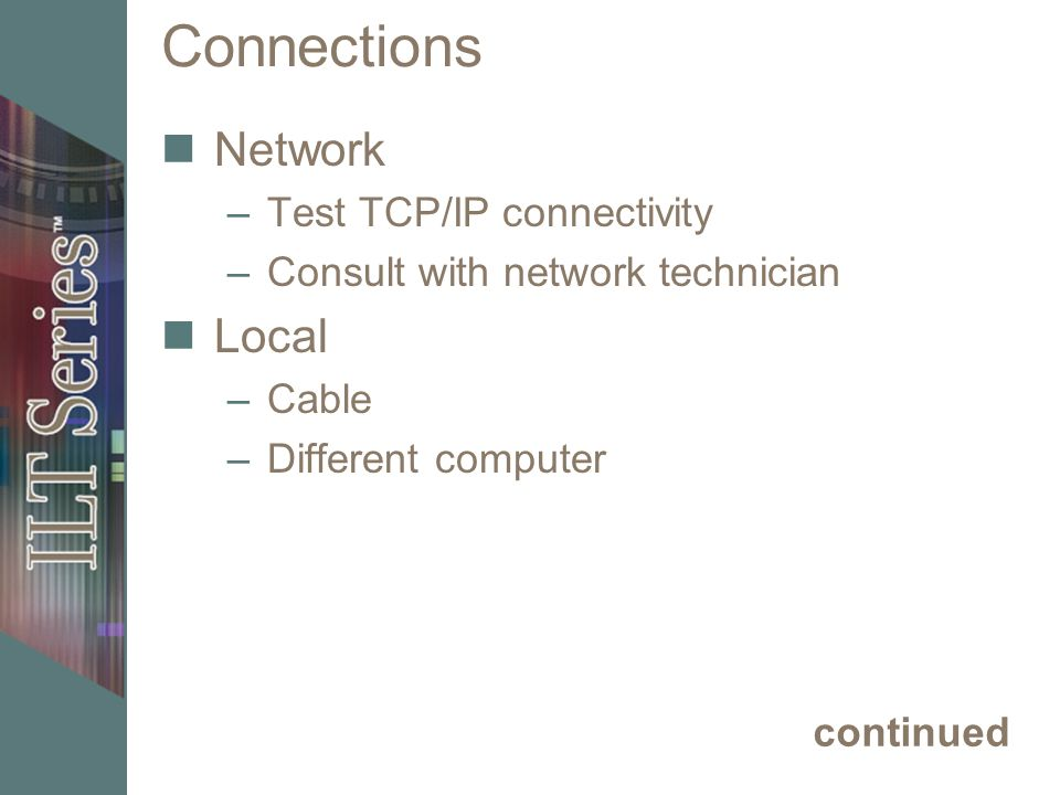 Connections Network –Test TCP/IP connectivity –Consult with network technician Local –Cable –Different computer continued