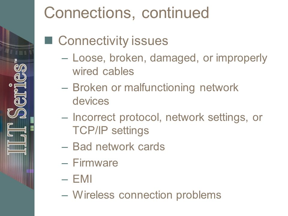 Connections, continued Connectivity issues –Loose, broken, damaged, or improperly wired cables –Broken or malfunctioning network devices –Incorrect pr