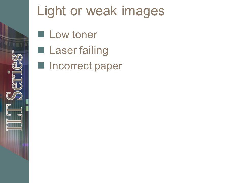 Light or weak images Low toner Laser failing Incorrect paper