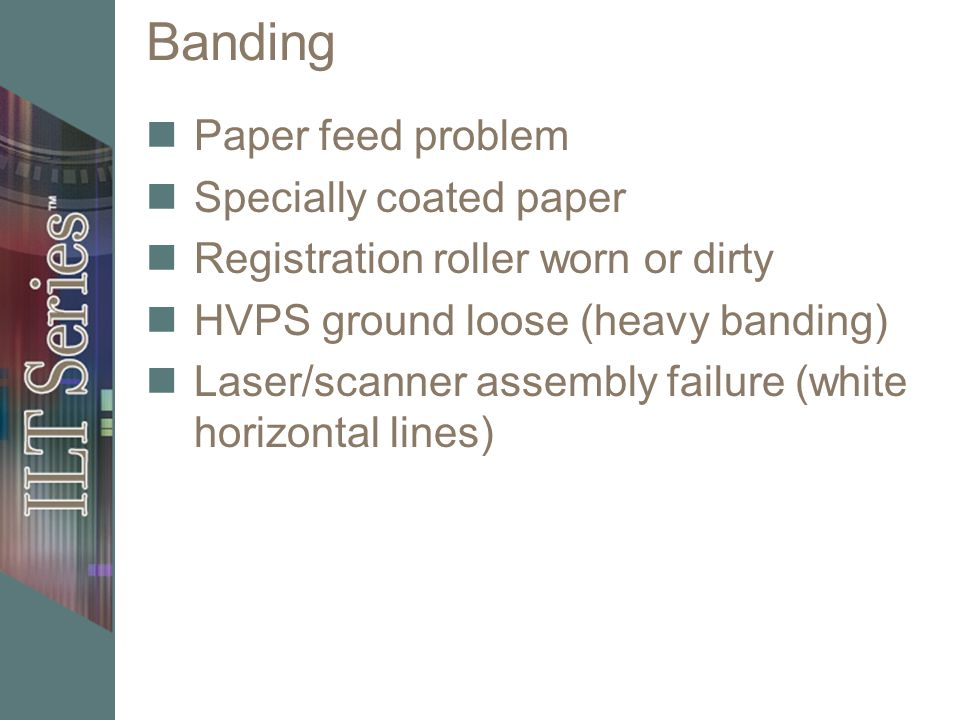 Banding Paper feed problem Specially coated paper Registration roller worn or dirty HVPS ground loose (heavy banding) Laser/scanner assembly failure (