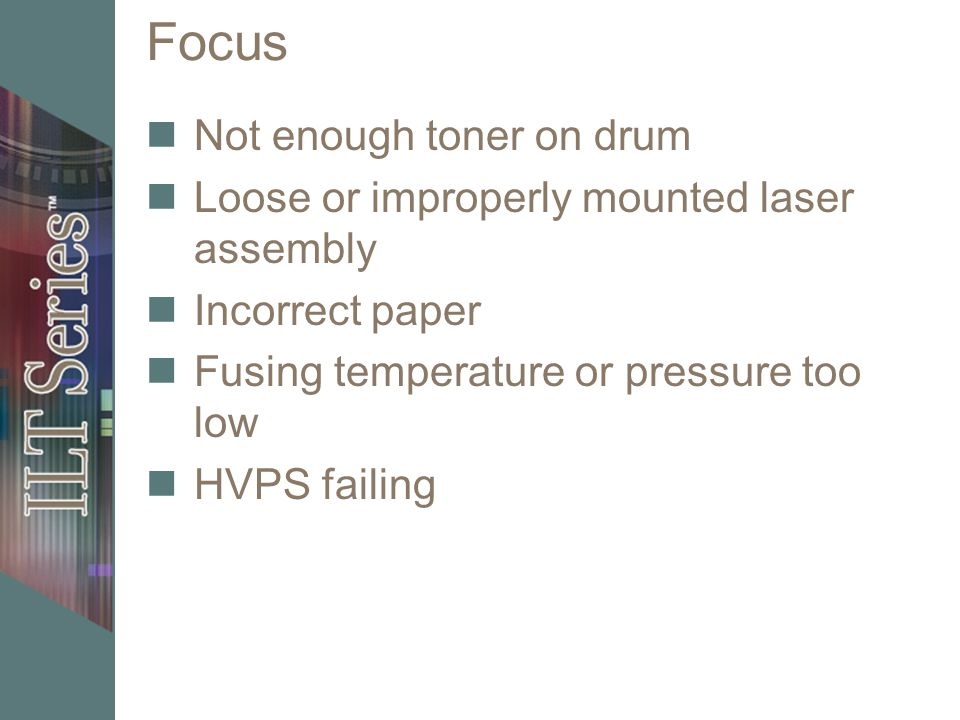 Focus Not enough toner on drum Loose or improperly mounted laser assembly Incorrect paper Fusing temperature or pressure too low HVPS failing