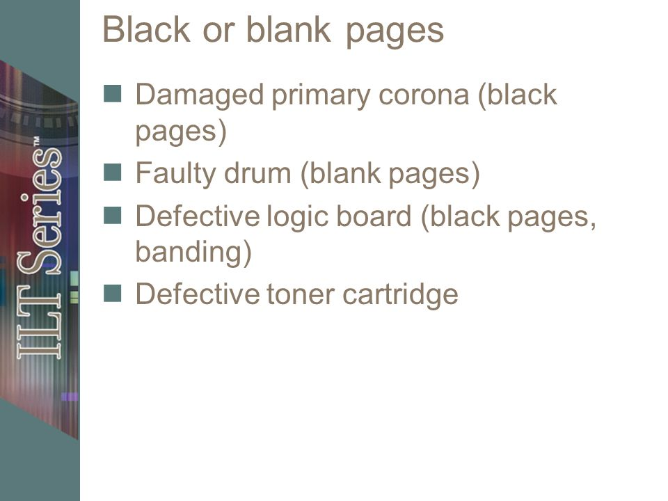 Black or blank pages Damaged primary corona (black pages) Faulty drum (blank pages) Defective logic board (black pages, banding) Defective toner cartr