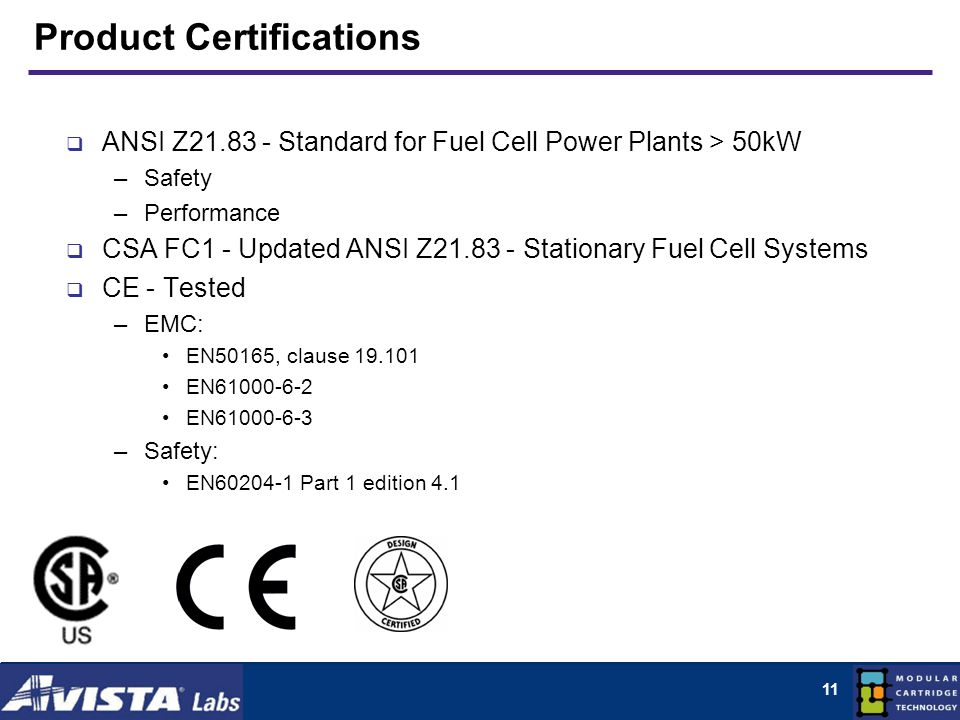 11 Product Certifications ANSI Z21.83 - Standard for Fuel Cell Power Plants > 50kW –Safety –Performance CSA FC1 - Updated ANSI Z21.83 - Stationary Fuel Cell Systems CE - Tested –EMC: EN50165, clause 19.101 EN61000-6-2 EN61000-6-3 –Safety: EN60204-1 Part 1 edition 4.1