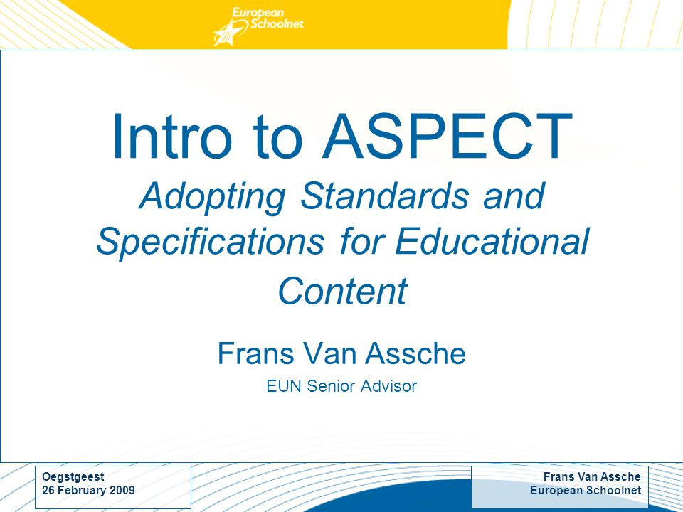 Frans Van Assche European Schoolnet Oegstgeest 26 February 2009 Intro to ASPECT Adopting Standards and Specifications for Educational Content Frans Van Assche EUN Senior Advisor