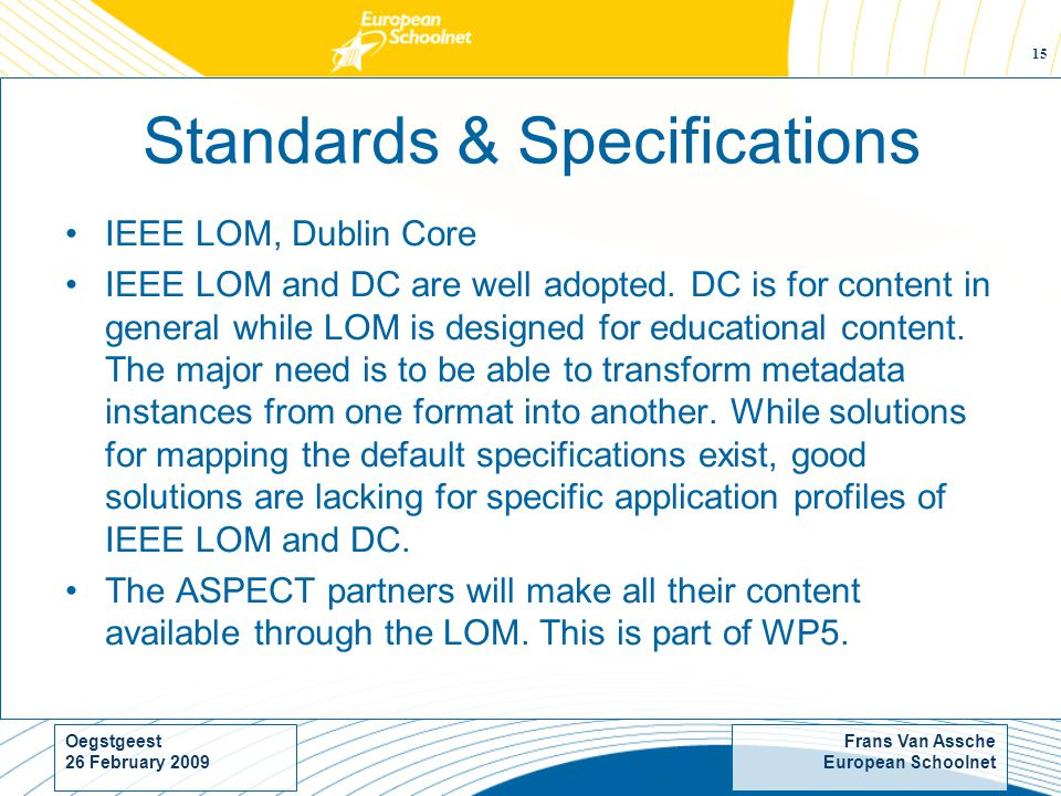 Frans Van Assche European Schoolnet Oegstgeest 26 February Standards & Specifications IEEE LOM, Dublin Core IEEE LOM and DC are well adopted.