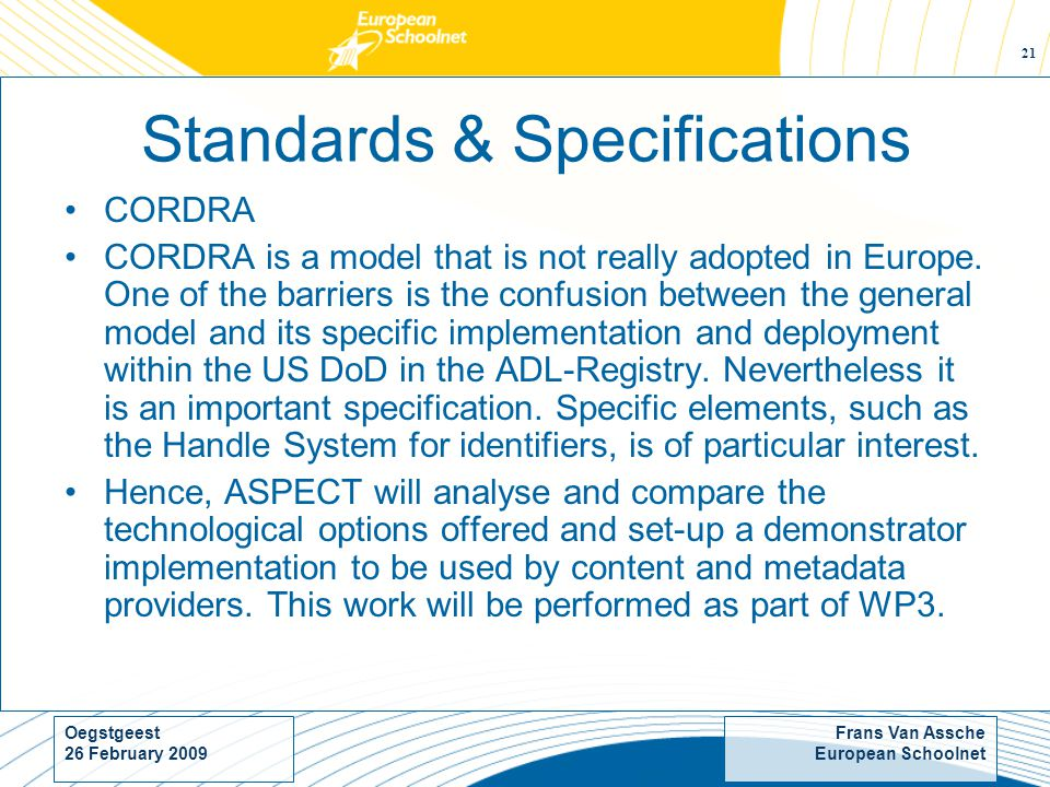 Frans Van Assche European Schoolnet Oegstgeest 26 February Standards & Specifications CORDRA CORDRA is a model that is not really adopted in Europe.