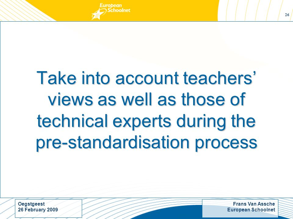 Frans Van Assche European Schoolnet Oegstgeest 26 February Take into account teachers views as well as those of technical experts during the pre-standardisation process
