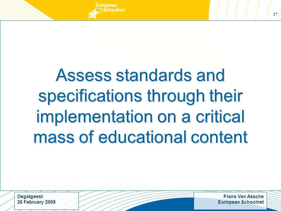 Frans Van Assche European Schoolnet Oegstgeest 26 February Assess standards and specifications through their implementation on a critical mass of educational content