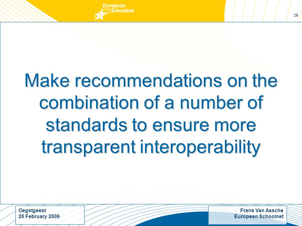 Frans Van Assche European Schoolnet Oegstgeest 26 February Make recommendations on the combination of a number of standards to ensure more transparent interoperability