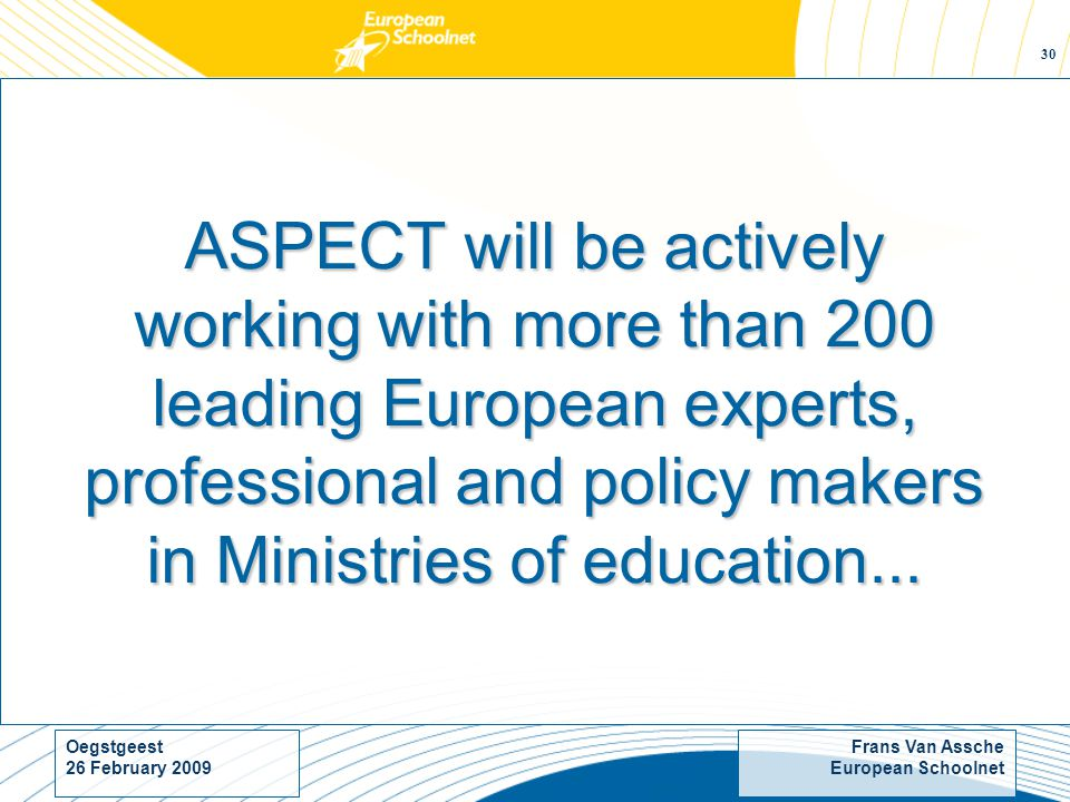 Frans Van Assche European Schoolnet Oegstgeest 26 February ASPECT will be actively working with more than 200 leading European experts, professional and policy makers in Ministries of education...
