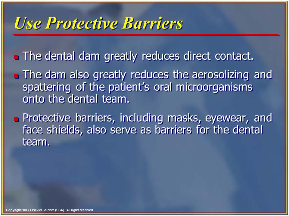 Copyright 2003, Elsevier Science (USA). All rights reserved. Use Protective Barriers n The dental dam greatly reduces direct contact. n The dam also g
