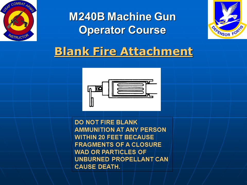 M240B Machine Gun Operator Course Blank Fire Attachment DO NOT FIRE BLANK AMMUNITION AT ANY PERSON WITHIN 20 FEET BECAUSE FRAGMENTS OF A CLOSURE WAD O