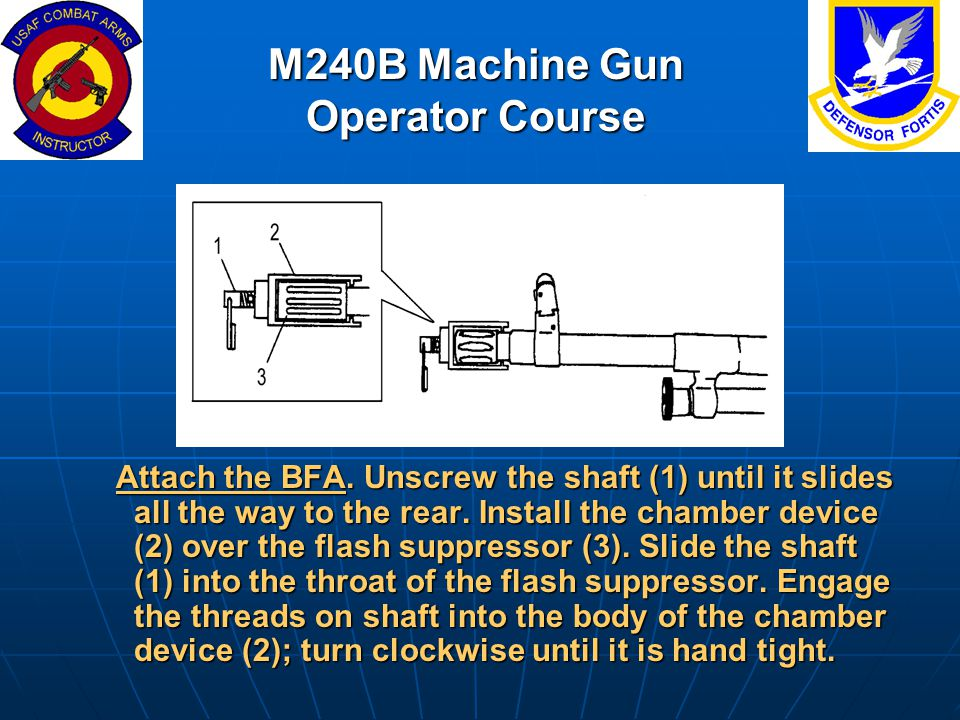 M240B Machine Gun Operator Course Attach the BFA. Unscrew the shaft (1) until it slides all the way to the rear. Install the chamber device (2) over t