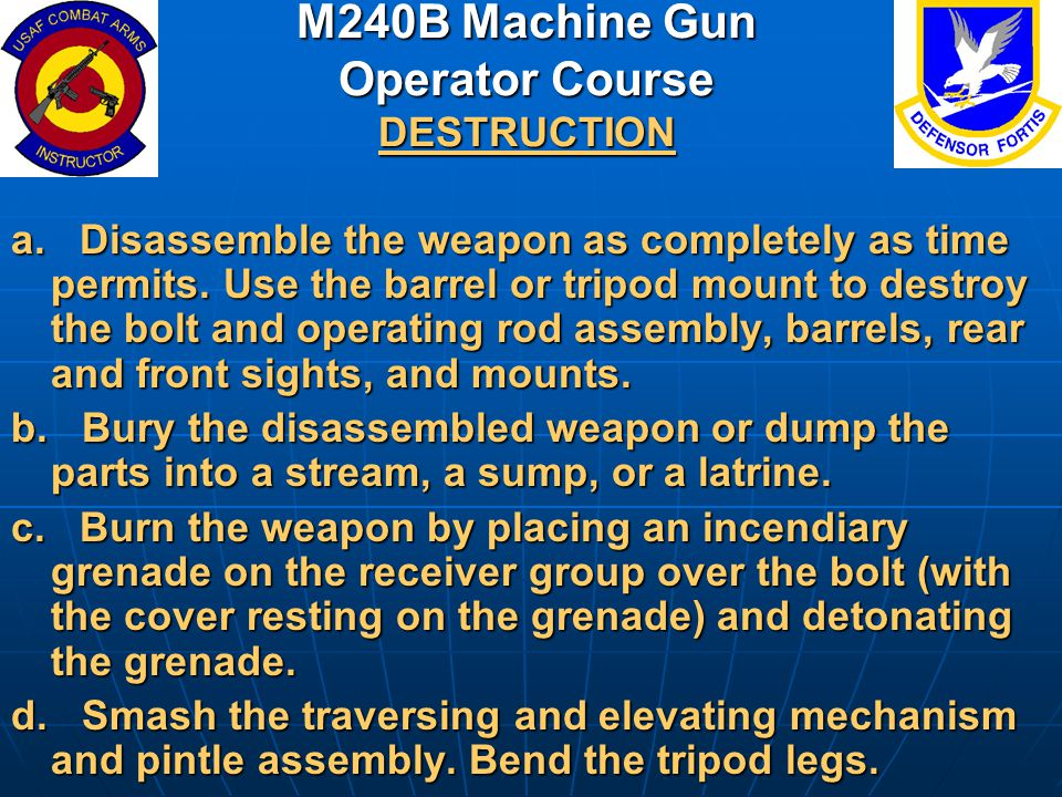 M240B Machine Gun Operator Course DESTRUCTION a. Disassemble the weapon as completely as time permits. Use the barrel or tripod mount to destroy the b