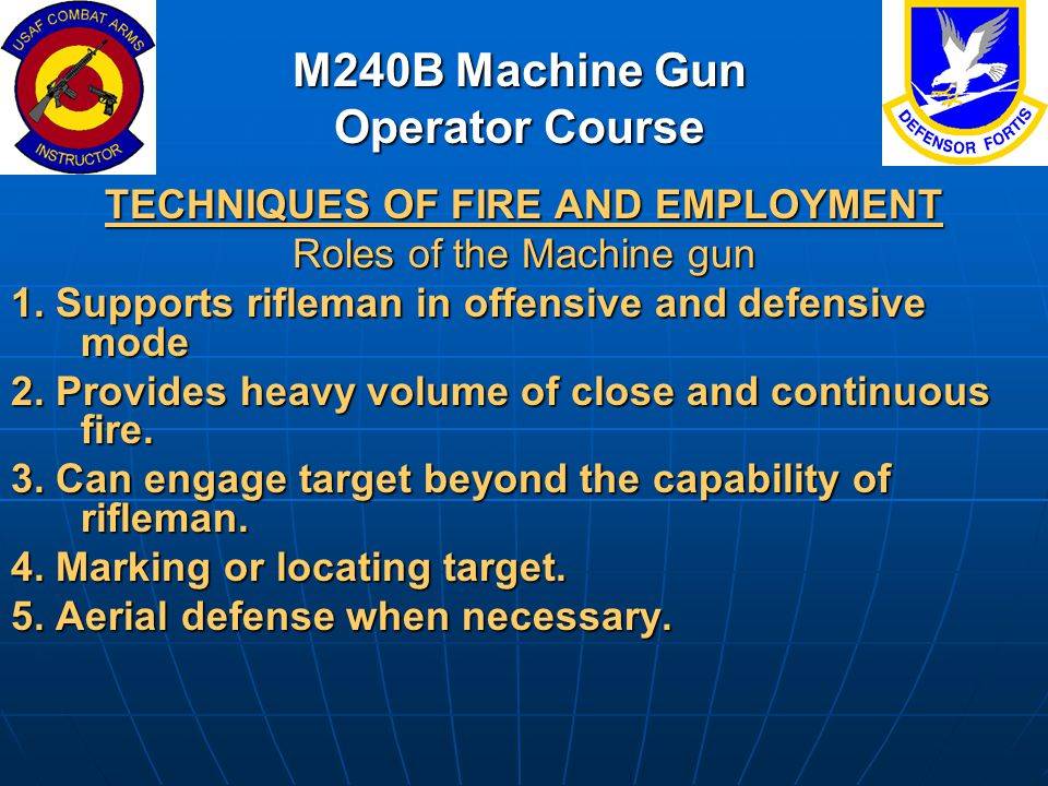 M240B Machine Gun Operator Course TECHNIQUES OF FIRE AND EMPLOYMENT Roles of the Machine gun 1. Supports rifleman in offensive and defensive mode 2. P