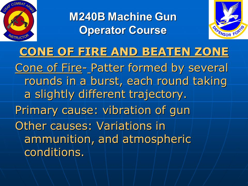 M240B Machine Gun Operator Course CONE OF FIRE AND BEATEN ZONE Cone of Fire- Patter formed by several rounds in a burst, each round taking a slightly