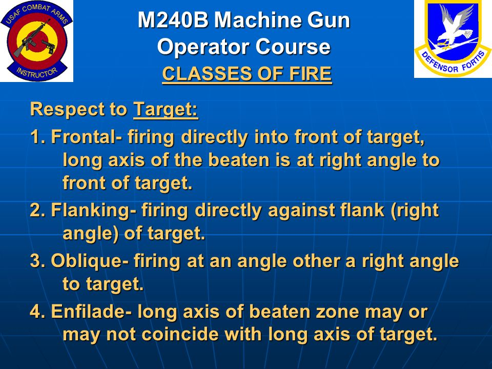M240B Machine Gun Operator Course CLASSES OF FIRE Respect to Target: 1. Frontal- firing directly into front of target, long axis of the beaten is at r