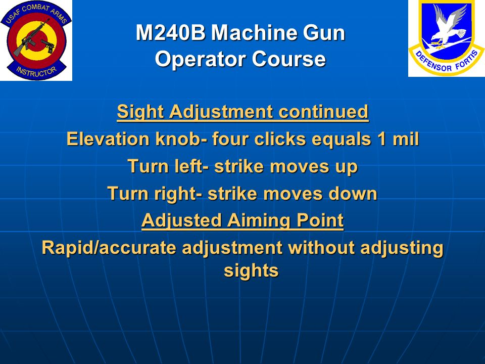 M240B Machine Gun Operator Course Sight Adjustment continued Elevation knob- four clicks equals 1 mil Turn left- strike moves up Turn right- strike mo