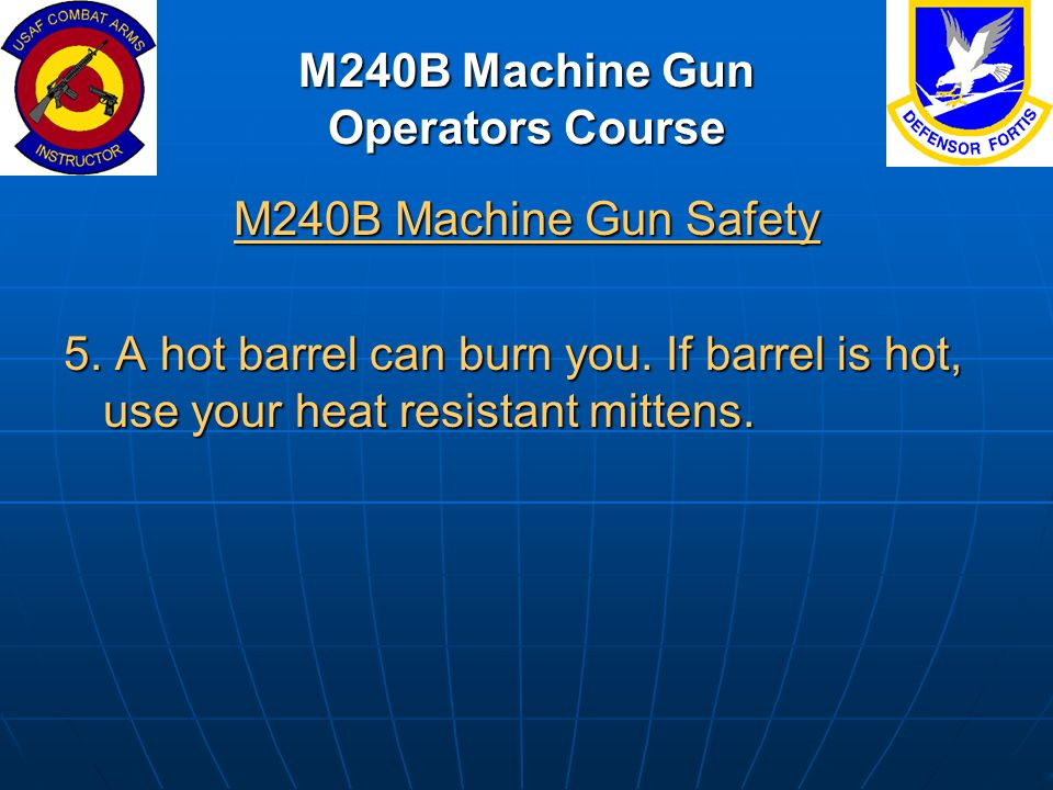 M240B Machine Gun Operators Course M240B Machine Gun Safety 5. A hot barrel can burn you. If barrel is hot, use your heat resistant mittens.