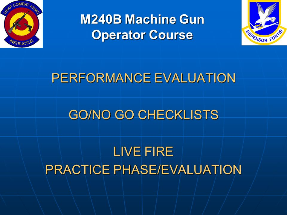 M240B Machine Gun Operator Course PERFORMANCE EVALUATION GO/NO GO CHECKLISTS LIVE FIRE PRACTICE PHASE/EVALUATION