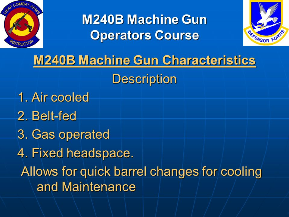 M240B Machine Gun Operators Course M240B Machine Gun Characteristics Description 1. Air cooled 2. Belt-fed 3. Gas operated 4. Fixed headspace. Allows
