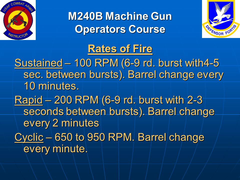M240B Machine Gun Operators Course Rates of Fire Sustained – 100 RPM (6-9 rd. burst with4-5 sec. between bursts). Barrel change every 10 minutes. Rapi