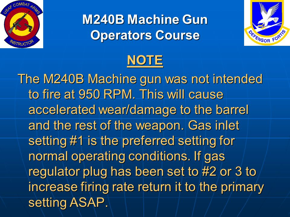M240B Machine Gun Operators Course NOTE The M240B Machine gun was not intended to fire at 950 RPM. This will cause accelerated wear/damage to the barr