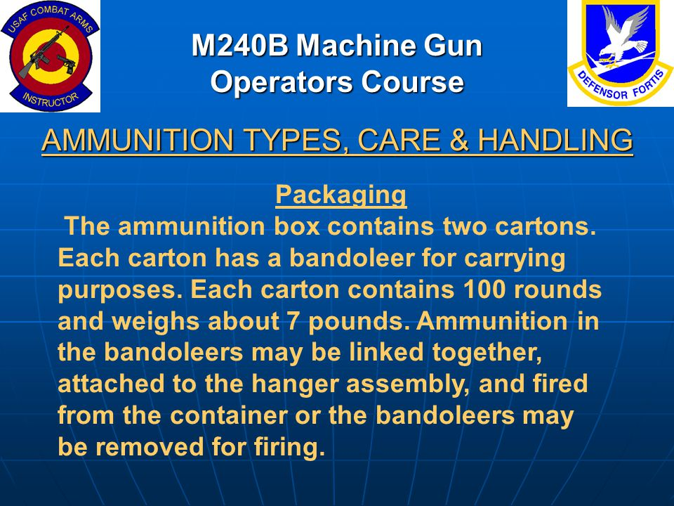 M240B Machine Gun Operators Course AMMUNITION TYPES, CARE & HANDLING Packaging The ammunition box contains two cartons. Each carton has a bandoleer fo