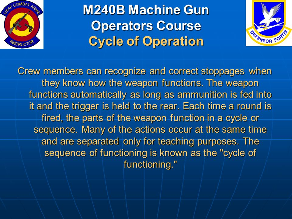 M240B Machine Gun Operators Course Cycle of Operation Crew members can recognize and correct stoppages when they know how the weapon functions. The we