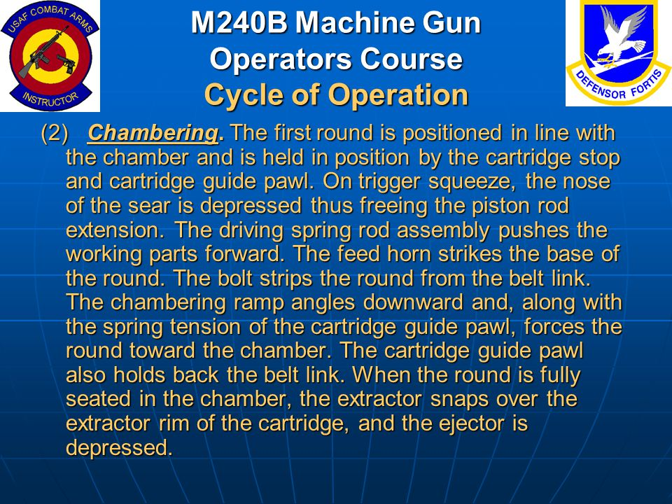 M240B Machine Gun Operators Course Cycle of Operation (2) Chambering. The first round is positioned in line with the chamber and is held in position b