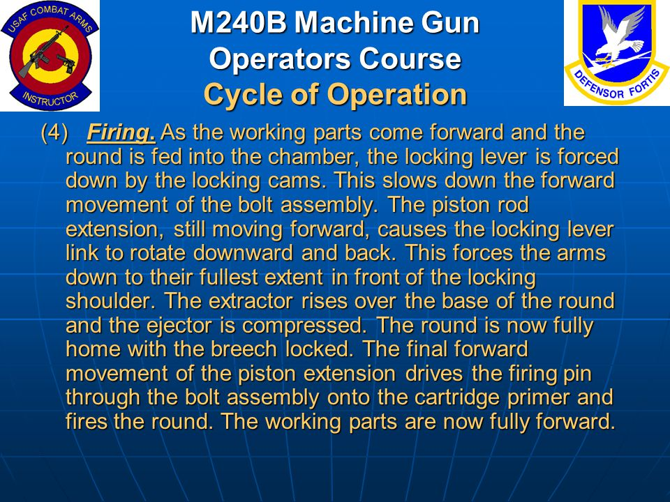 M240B Machine Gun Operators Course Cycle of Operation (4) Firing. As the working parts come forward and the round is fed into the chamber, the locking