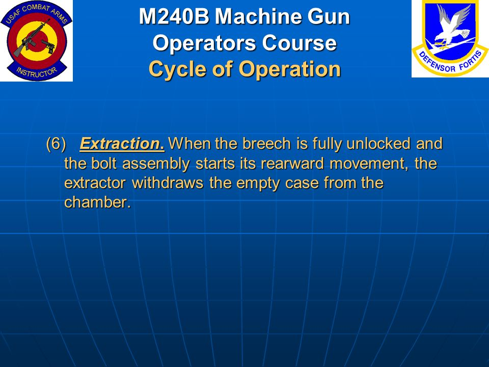 M240B Machine Gun Operators Course Cycle of Operation (6) Extraction. When the breech is fully unlocked and the bolt assembly starts its rearward move