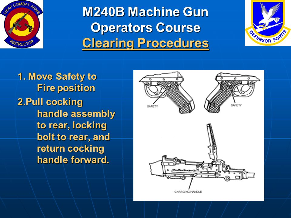 M240B Machine Gun Operators Course Clearing Procedures 1. Move Safety to Fire position 2.Pull cocking handle assembly to rear, locking bolt to rear, a