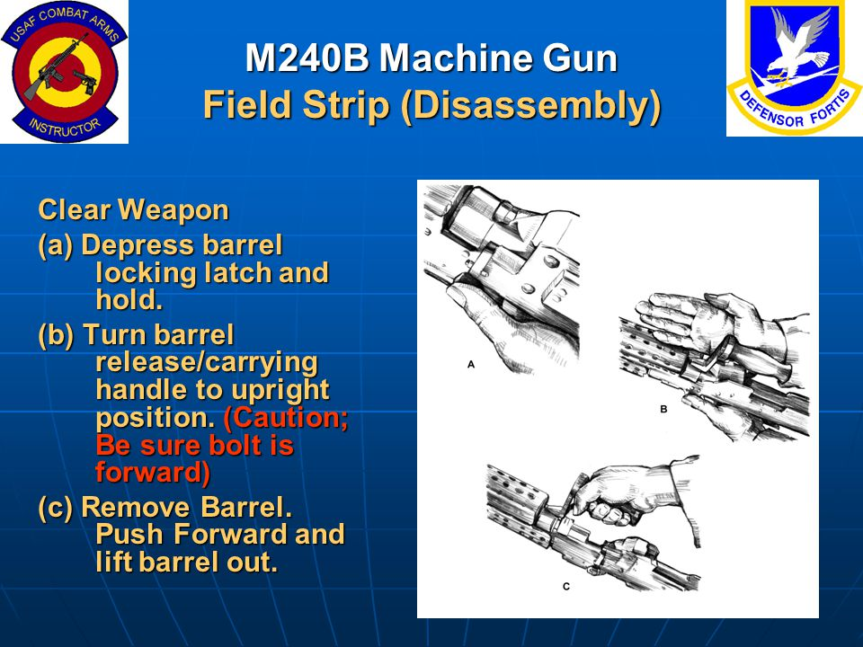 M240B Machine Gun Field Strip (Disassembly) Clear Weapon (a) Depress barrel locking latch and hold. (b) Turn barrel release/carrying handle to upright