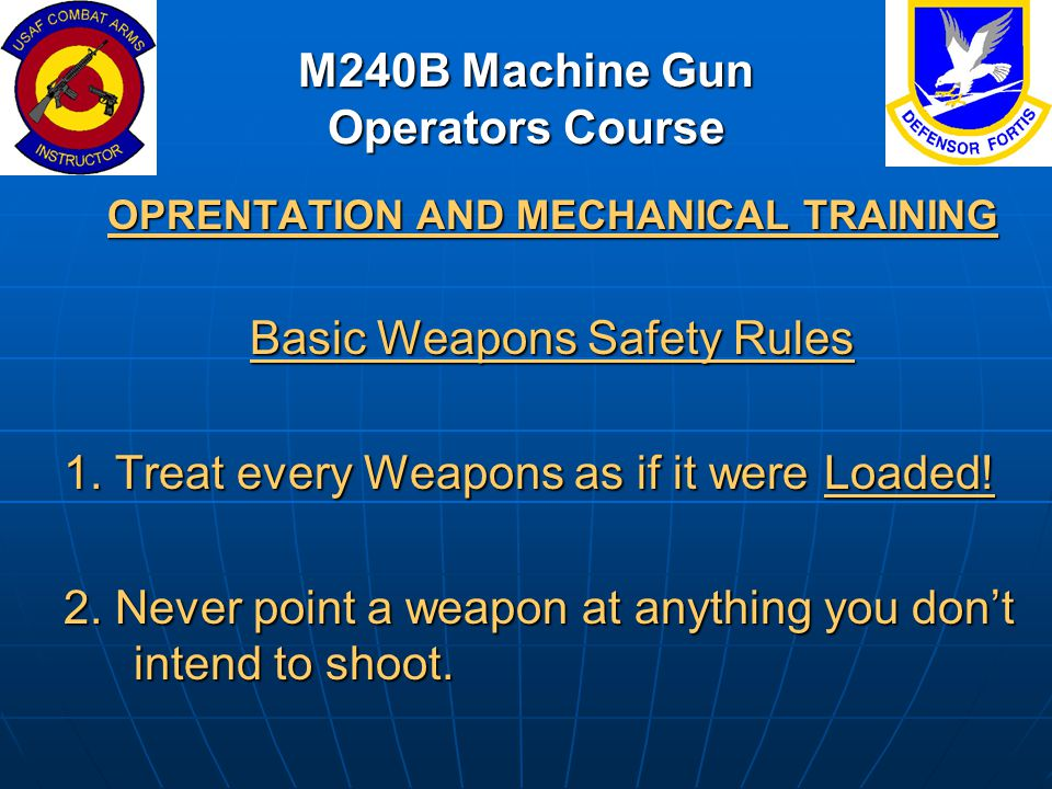 M240B Machine Gun Operators Course OPRENTATION AND MECHANICAL TRAINING Basic Weapons Safety Rules 1. Treat every Weapons as if it were Loaded! 2. Neve