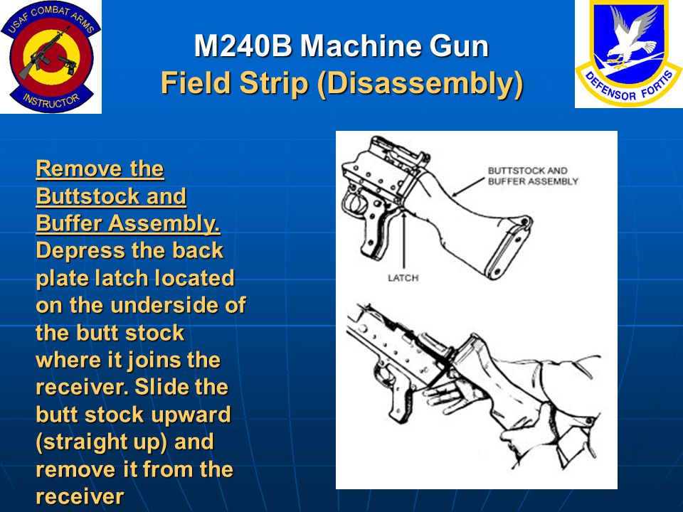 M240B Machine Gun Field Strip (Disassembly) Remove the Buttstock and Buffer Assembly. Depress the back plate latch located on the underside of the but