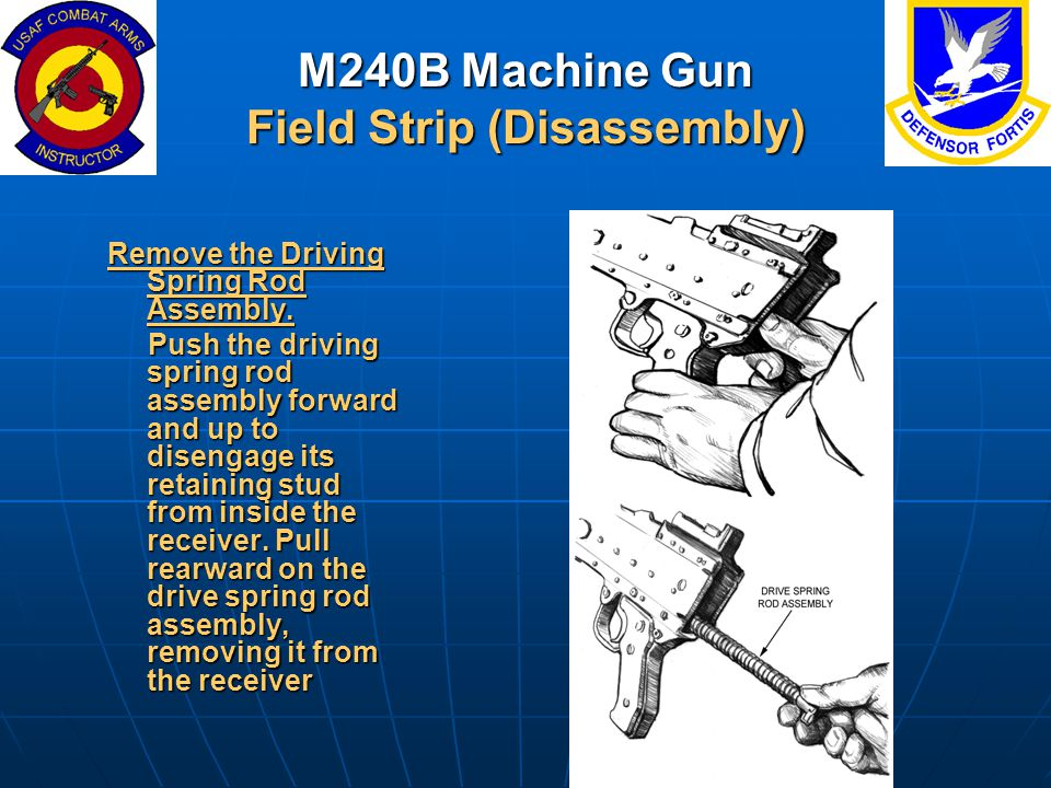 M240B Machine Gun Field Strip (Disassembly) Remove the Driving Spring Rod Assembly. Push the driving spring rod assembly forward and up to disengage i