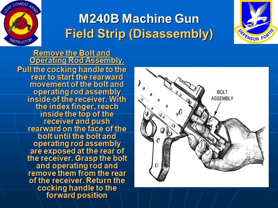 M240B Machine Gun Field Strip (Disassembly) Remove the Bolt and Operating Rod Assembly. Pull the cocking handle to the rear to start the rearward move