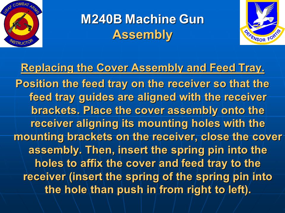 M240B Machine Gun Assembly Replacing the Cover Assembly and Feed Tray. Position the feed tray on the receiver so that the feed tray guides are aligned