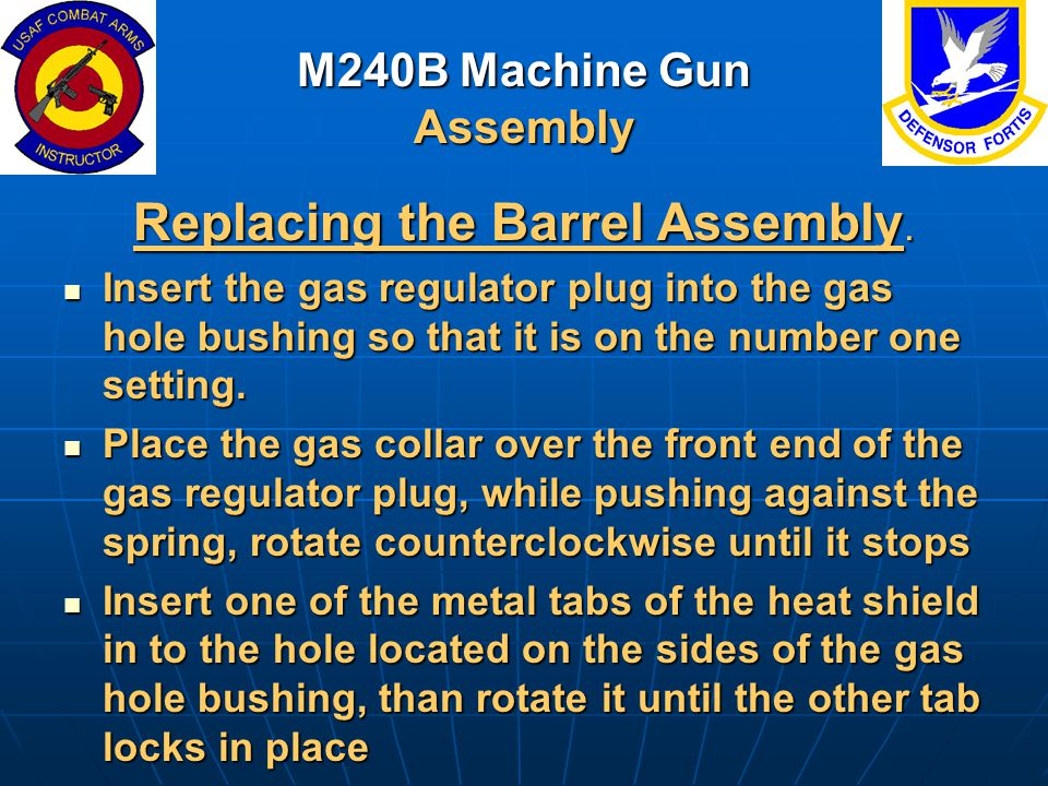 M240B Machine Gun Assembly Replacing the Barrel Assembly. Insert the gas regulator plug into the gas hole bushing so that it is on the number one sett