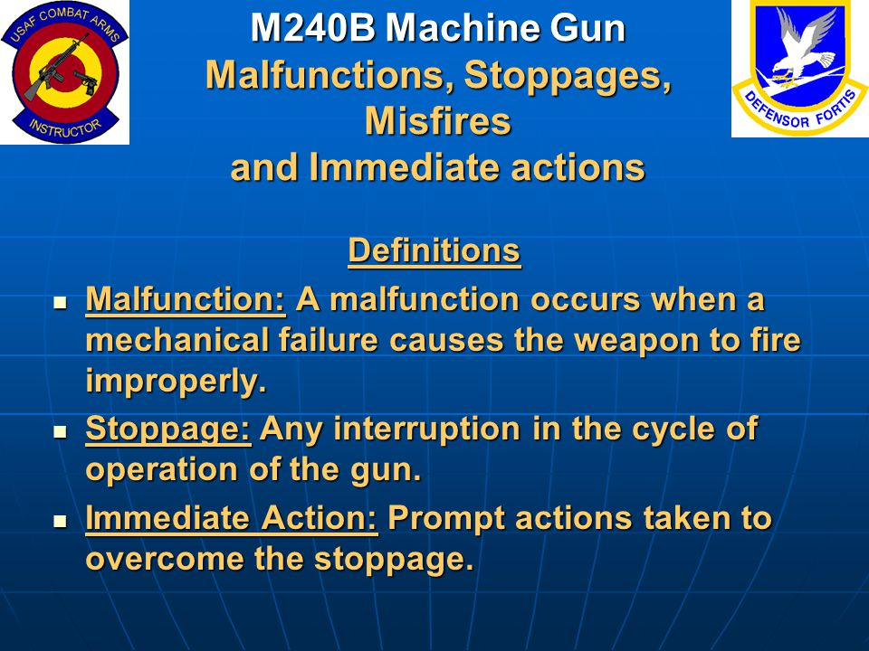 M240B Machine Gun Malfunctions, Stoppages, Misfires and Immediate actions Definitions Malfunction: A malfunction occurs when a mechanical failure caus