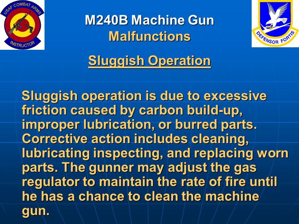 M240B Machine Gun Malfunctions Sluggish Operation Sluggish operation is due to excessive friction caused by carbon build-up, improper lubrication, or