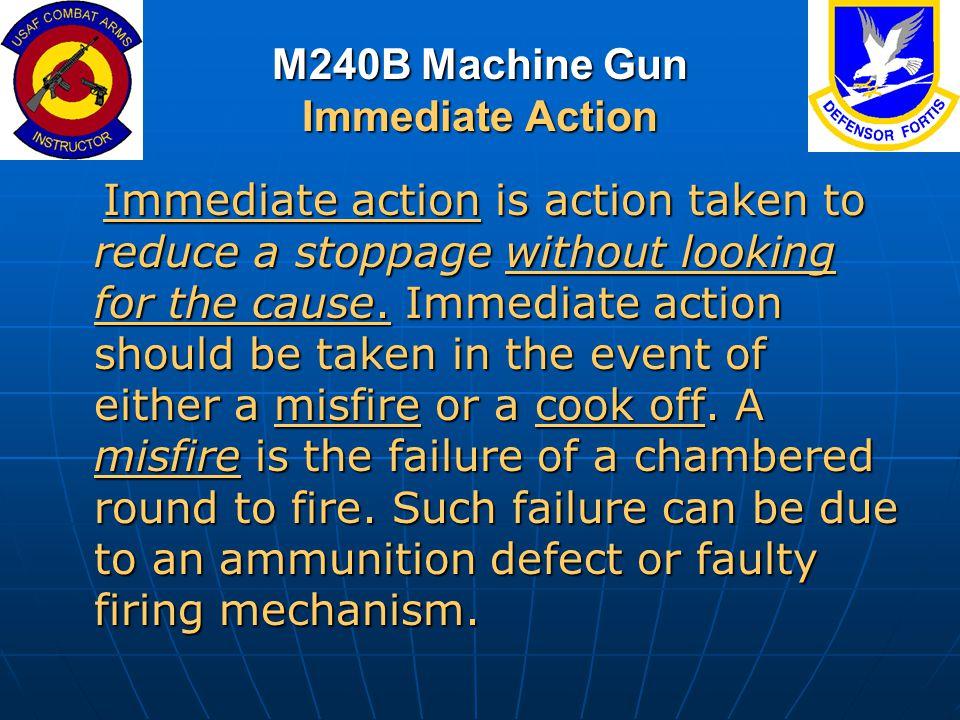 M240B Machine Gun Immediate Action Immediate action is action taken to reduce a stoppage without looking for the cause. Immediate action should be tak