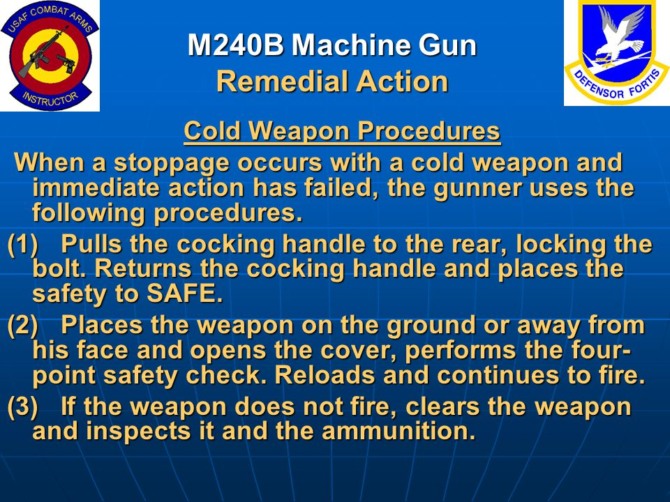 M240B Machine Gun Remedial Action Cold Weapon Procedures Cold Weapon Procedures When a stoppage occurs with a cold weapon and immediate action has fai