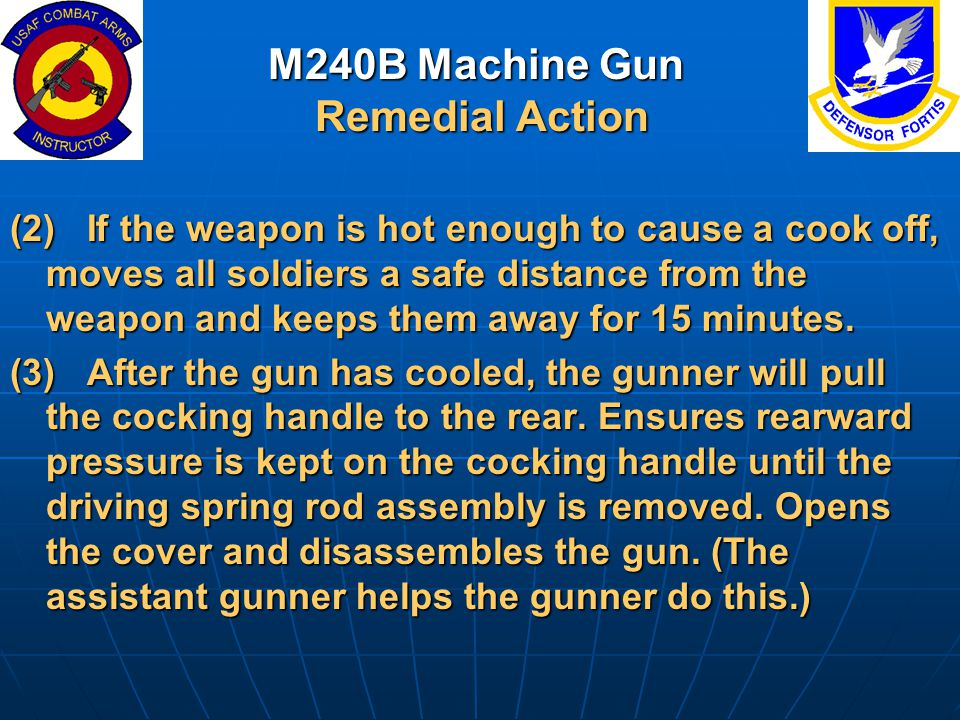 M240B Machine Gun Remedial Action (2) If the weapon is hot enough to cause a cook off, moves all soldiers a safe distance from the weapon and keeps th