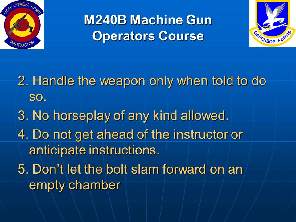 M240B Machine Gun Operators Course 2. Handle the weapon only when told to do so. 3. No horseplay of any kind allowed. 4. Do not get ahead of the instr