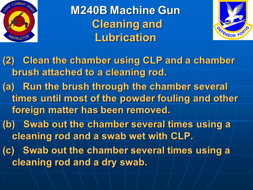 M240B Machine Gun Cleaning and Lubrication (2) Clean the chamber using CLP and a chamber brush attached to a cleaning rod. (a) Run the brush through t