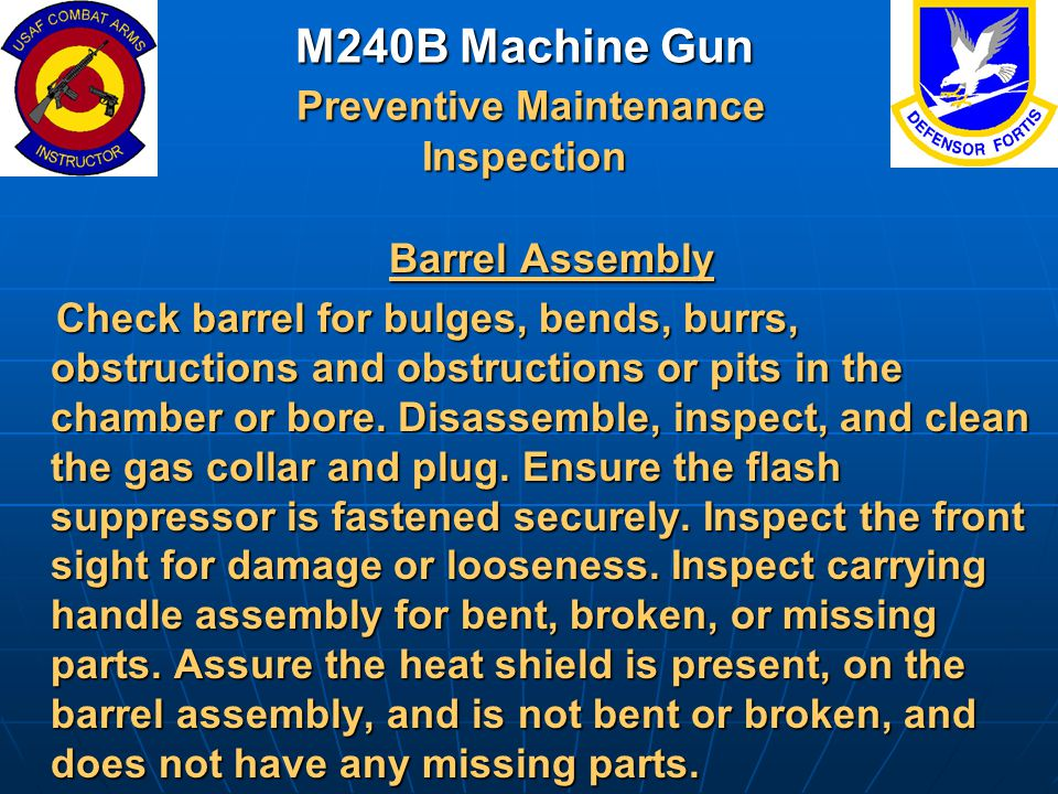 M240B Machine Gun Preventive Maintenance Inspection Barrel Assembly Barrel Assembly Check barrel for bulges, bends, burrs, obstructions and obstructio