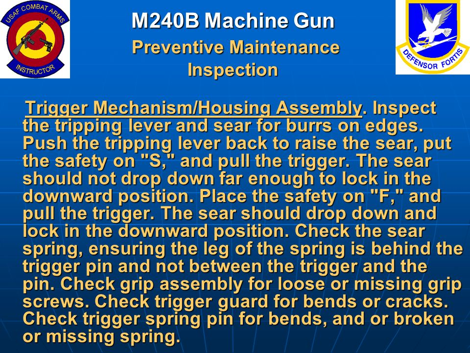 M240B Machine Gun Preventive Maintenance Inspection Trigger Mechanism/Housing Assembly. Inspect the tripping lever and sear for burrs on edges. Push t